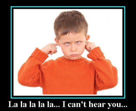 "Just put your fingers in your ear and go ""la la la I can't hear you"" and everything will be all right."